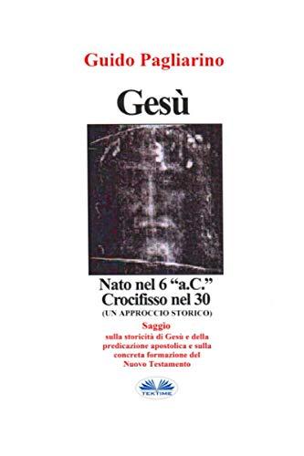 """Gesù, Nato Nel 6 """"a.C."""" Crocifisso Nel 30: Un Approccio Storico - Saggio"""