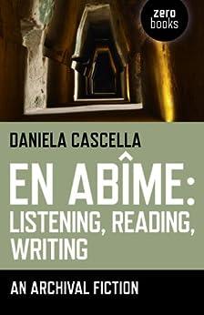 En Abime: Listening, Reading, Writing: An Archival Fiction by [Cascella, Daniela]