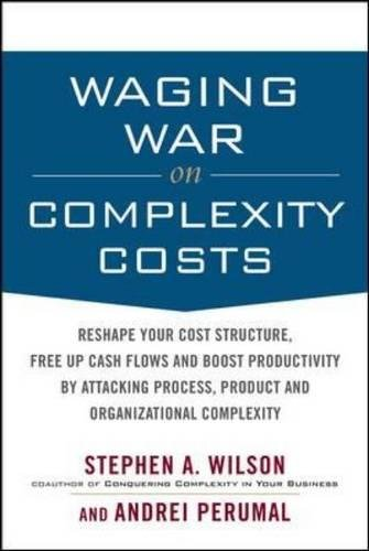Waging War on Complexity Costs: Reshape Your Cost Structure, Free Up Cash Flows and Boost Productivity by Attacking Process, Product and Organizational Complexity