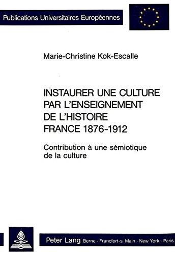 Instaurer une culture par l'enseignement de l'histoire: France 1876-1912 : contribution à une sémiotique de la culture par Marie-Christine Kok-Escalle