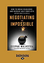 Negotiating the Impossible: How to Break Deadlocks and Resolve Ugly Conflicts (without Money or Muscle) by Deepak Malhotra (2016-07-28)