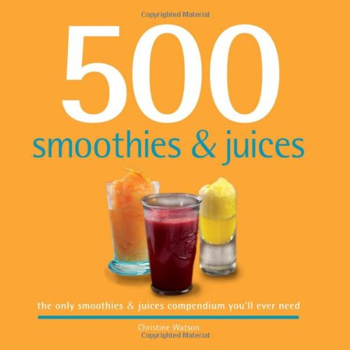 500 Smoothies & Juices: The Only Smoothie & Juices Compendium You'll Ever Need (500 Series Cookbooks)
