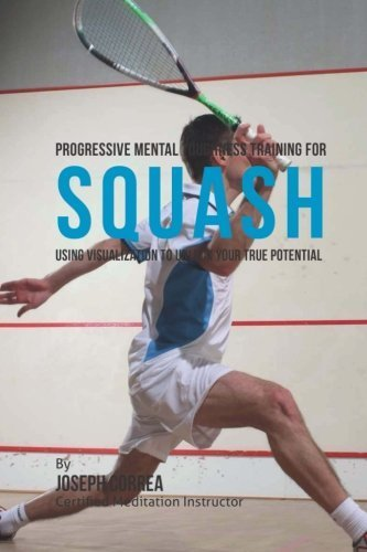 Progressive Mental Toughness Training for Squash: Using Visualization to Unlock Your True Potential by Joseph Correa (Certified Meditation Instructor) (2015-05-18)