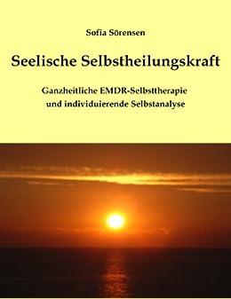 Seelische Selbstheilungskraft: Ganzheitliche EMDR-Selbsttherapie  und individuierende Selbstanalyse von [Sörensen, Sofia]