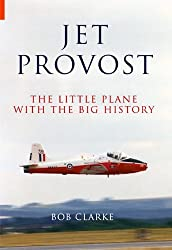 Jet Provost: The Little Plane with the Big History by Bob Clarke (15-Dec-2008) Paperback