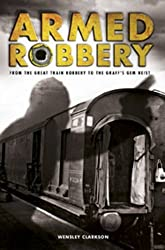 Armed Robbery: From the Great Train Robbery to the Graff's Gem Heist by Wensley Clarkson (2013-11-01)