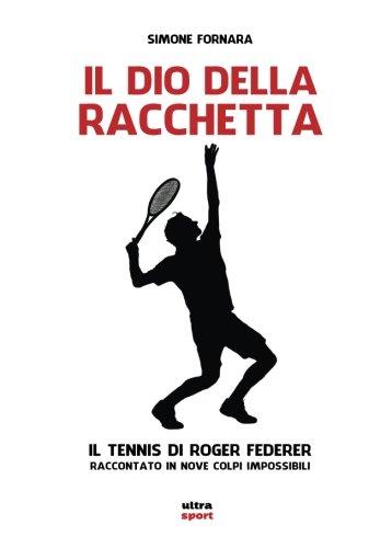 0b28cdee2b240 Il dio della racchetta. Il tennis di Roger Federer raccontato in nove colpi  impossibili