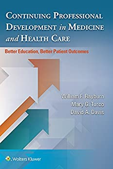 Continuing Professional Development in Medicine and Health Care: Better Education, Better Patient Outcomes eBook: William Rayburn, David A. Davis, Mary G. Turco, Dr. William Rayburn MDMBA, Dr. David A. Davis MD, Mary G. Turco EdD