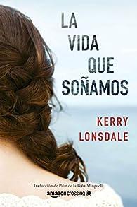 La vida que soñamos par Kerry Lonsdale