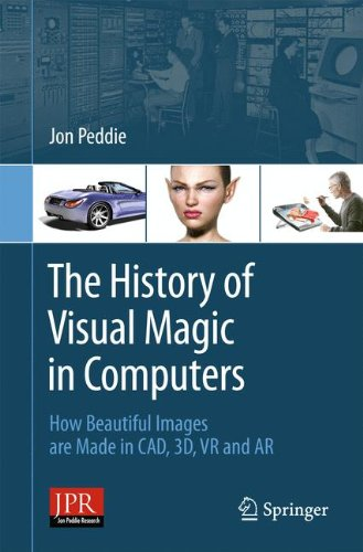 The History of Visual Magic in Computers: How Beautiful Images Are Made in CAD, 3d, Vr and Ar di Jon Peddie