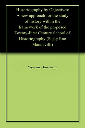 Historiography By Objectives: A New Approach For The Study Of History Within The Framework Of The Proposed Twenty-first Century School Of Historiography (sujay Rao Mandavilli) por Sujay Rao Mandavilli Gratis