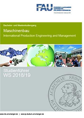 Studienführer Maschinenbau und International Production Engineering and Management WS 2018/19: FAU Universität Erlangen Nürnberg - Bachelor- und ... production engineering and management)