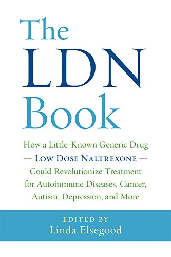 The LDN Book: How a Little-Known Generic Drug - Low Dose Naltrexone - Could Revolutionize Treatment for Autoimmune Diseases, Cancer, Autism, Depression, and More