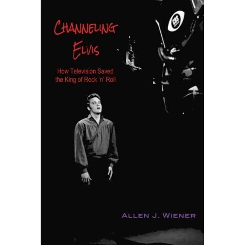 Channeling Elvis: How Television Saved the King of Rock 'n' Roll by Allen J. Wiener (2014-09-25)