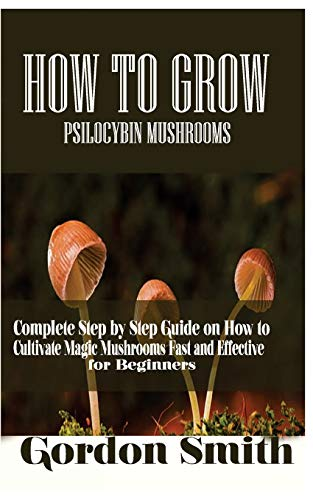 How to Grow Psilocybin Mushrooms: Complete Step by Step Guide on How to Cultivate Magic Mushroom Fast and Effective for Beginner por Gordon Smith