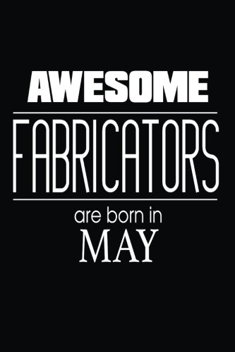 Awesome Fabricators Are Born in May: Fabrication Assembly Birthday Gift Idea Notebook