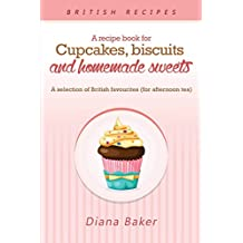 A Recipe Book For Cupcakes, Biscuits and Homemade Sweets: A selection of British favourites Any time of day is the right time for something sw