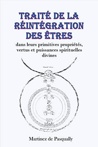 Traité de la Réintégration des Êtres: dans leurs primitives propriétés, vertus et puissances spirituelles divines par Martinès de Pasqually