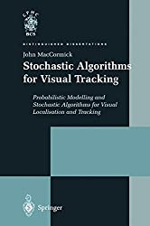 Stochastic Algorithms for Visual Tracking: Probabilistic Modelling and Stochastic Algorithms for Visual Localisation and Tracking (Distinguished Dissertations)