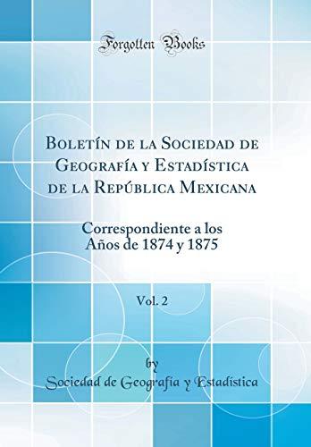 Boletín de la Sociedad de Geografía y Estadística de la República Mexicana, Vol. 2: Correspondiente a los Años de 1874 y 1875 (Classic Reprint) por Sociedad de Geografía y Estadística