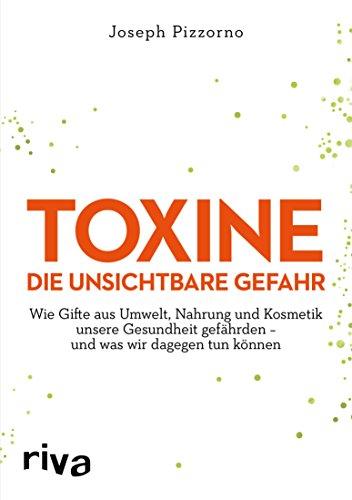 Toxine - Die unsichtbare Gefahr: Wie Gifte aus Umwelt, Nahrung und Kosmetik unsere Gesundheit gefährden - und was wir dagegen tun können