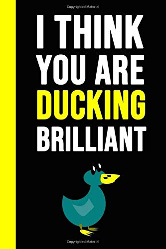 I Think You Are Ducking Brilliant: Notebook / Journal / Diary / Notepad, Duck Gifts For Duck Lovers (Lined, 6