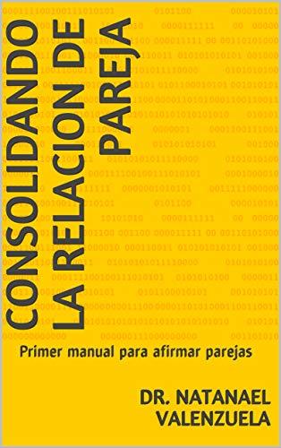 Consolidando La Relacion de Pareja: Primer manual para afirmar parejas por Dr. Natanael Valenzuela