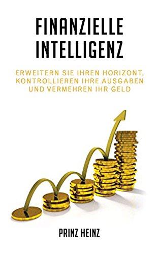 Finanzielle Intelligenz: Erweitern Sie Ihren Horizont, Kontrollieren Ihre Ausgaben und vermehren Ihr Geld