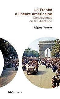 La France à l'heure américaine: Controverses de la Libération par Régine Torrent