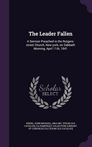 The Leader Fallen: A Sermon Preached in the Rutgers-street Church, New-york, on Sabbath Morning, April 11th, 1841