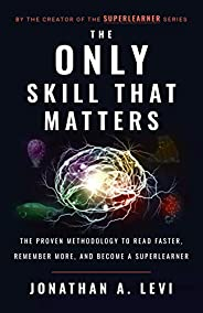The Only Skill that Matters: The Proven Methodology to Read Faster, Remember More, and Become a SuperLearner (