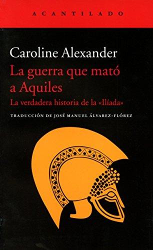 La guerra que mató a Aquiles: La verdadera historia de la «Ilíada» por Caroline Alexander