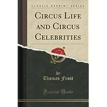 Circus Life and Circus Celebrities (Classic Reprint)