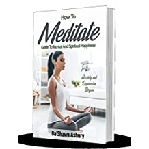How To Meditate: Guide To Mental And Spiritual Happiness. Anxiety and Depression Begone (English Edition)