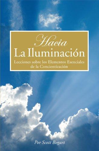 Hacia La Iluminación: Lecciones sobre los Elementos Esenciales de la Concientización por Scott Bogart