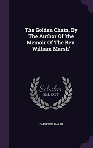 The Golden Chain, By The Author Of 'the Memoir Of The Rev. William Marsh'