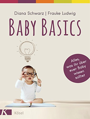 Baby Basics: Alles, was ihr über euer Baby wissen solltet - Mit einem Vorwort von Susanne Mierau (Krippe Schlafen)