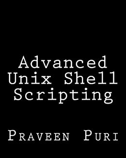 Advanced Unix Shell Scripting: How to Reduce Your Labor and Increase Your Effectiveness Through Mastery of Unix Shell Scripting and Awk Programming by [Puri, Praveen]