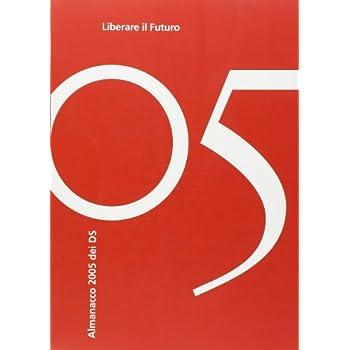 Liberare Il Futuro. Almanacco 2005 Dei Ds. Ediz. Illustrata
