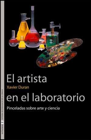El artista en el laboratorio: Pinceladas sobre arte y ciencia (Sin Fronteras) por Xavier Duran