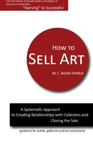 How to Sell Art: A Systematic Approach to Creating Relationships with Collectors and Closing the Sale