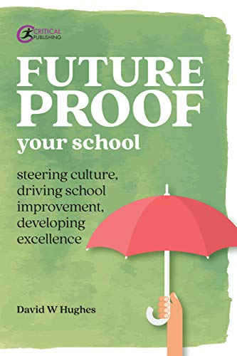 Future-proof Your School: Steering culture, driving school improvement, developing excellence (Practical Teaching)
