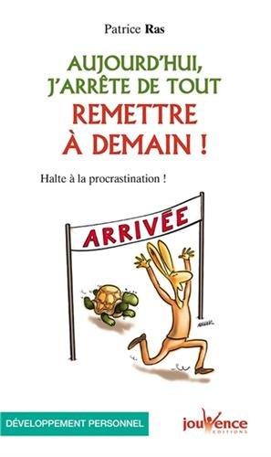 Aujourd'hui, j'arrête de tout remettre à demain : Halte à la procrastination ! par Patrice Ras