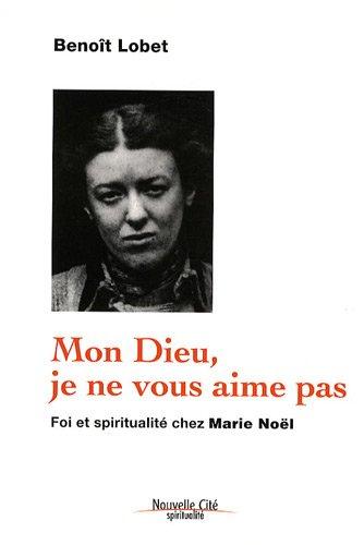 Mon Dieu, je ne vous aime pas : Foi et spiritualité chez Marie Noël par Benoît Lobet