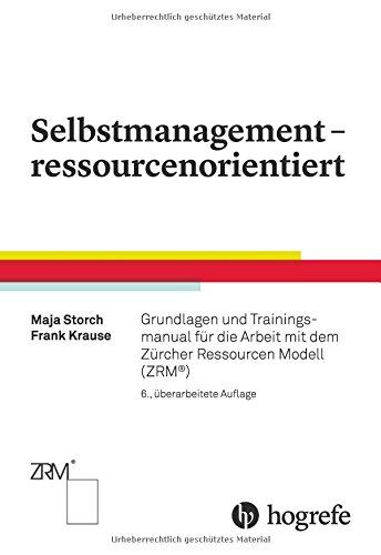 Selbstmanagement – ressourcenorientiert: Grundlagen und Trainingsmanual für die Arbeit mit dem Zürcher Ressourcen Modell (ZRM)