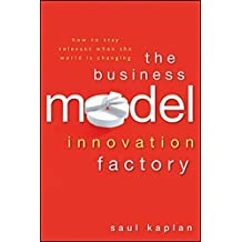 The Business Model Innovation Factory: How to Stay Relevant When The World is Changing by Saul Kaplan (2012-04-24)