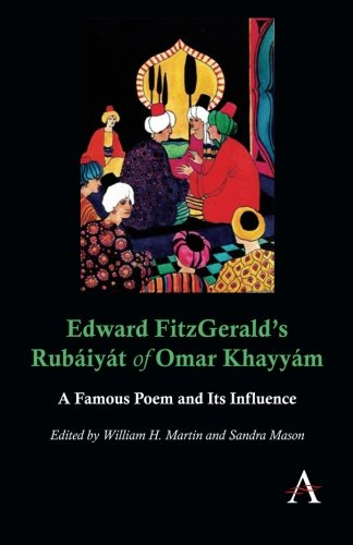 Edward Fitzgerald's Rubaiyat of Omar Khayyam: A Famous Poem and Its Influence (Anthem Nineteenth-Century Series)