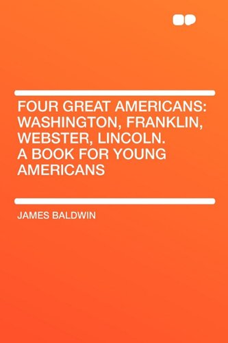 Four Great Americans                 by  James Baldwin Washington, Franklin, Webster, Lincoln. a Book for Young Americans