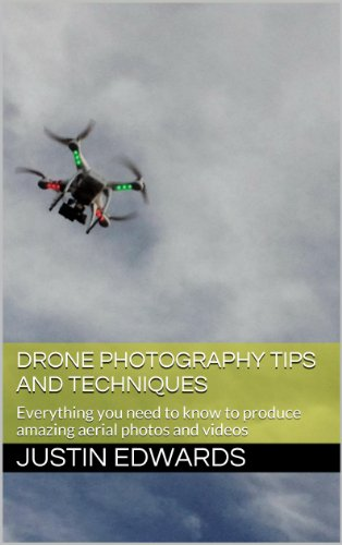 Drone Photography Tips and Techniques: Everything you need to know to produce amazing aerial photos and videos (English Edition)