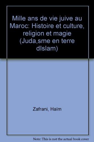 Mille ans de vie juive au Maroc: Histoire et culture, religion et magie (Juda,sme en terre dIslam) par Haïm Zafrani
